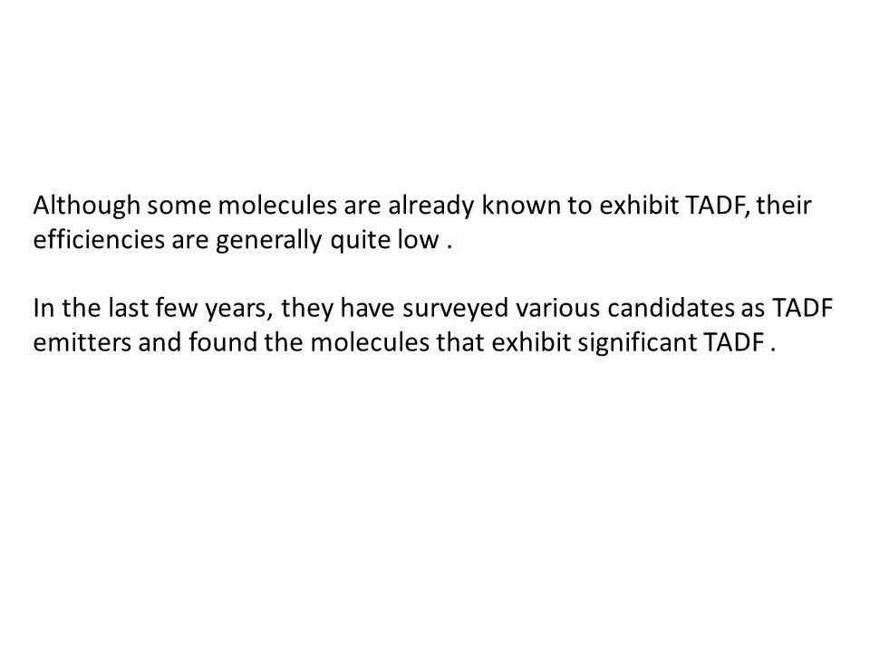 Although some molecules are already known to exhibit TADF, their efficiencies are generally quite low .