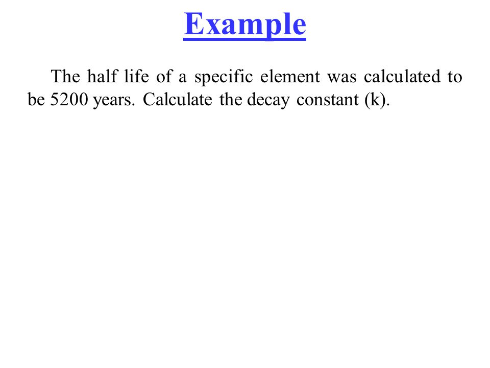 Example The half life of a specific element was calculated to be 5200 years.