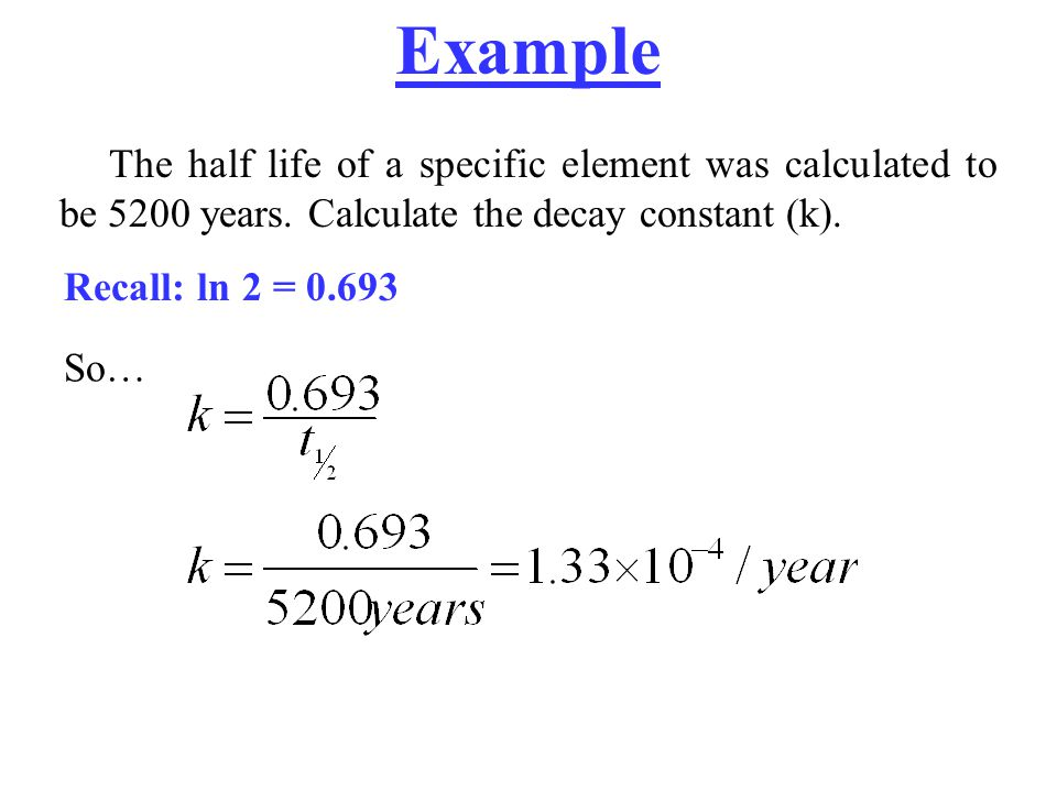 Example The half life of a specific element was calculated to be 5200 years. Calculate the decay constant (k).