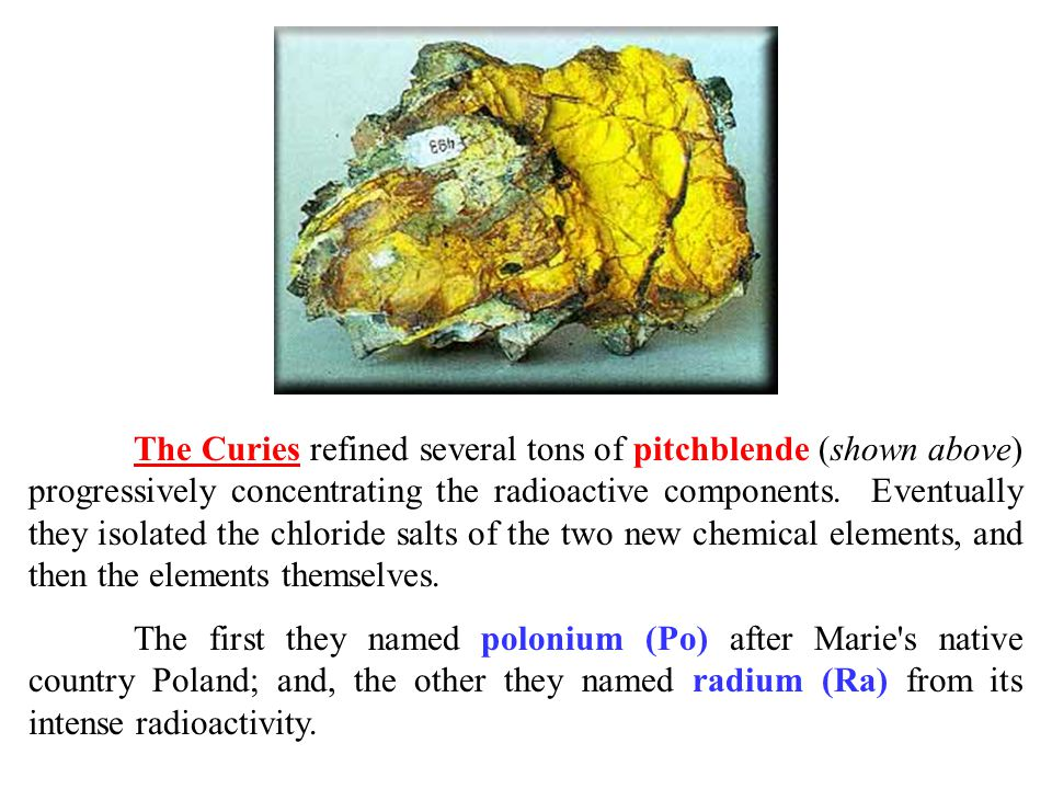 The Curies refined several tons of pitchblende (shown above) progressively concentrating the radioactive components. Eventually they isolated the chloride salts of the two new chemical elements, and then the elements themselves.
