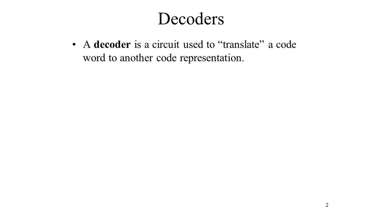 Decoders A decoder is a circuit used to translate a code word to another code representation. 2