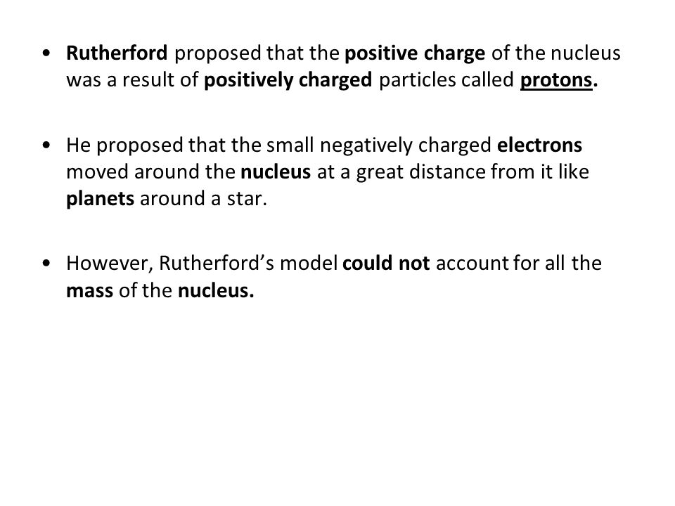 Rutherford proposed that the positive charge of the nucleus was a result of positively charged particles called protons.