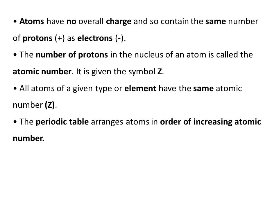Atoms have no overall charge and so contain the same number of protons (+) as electrons (-).