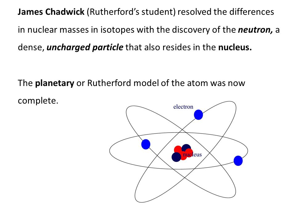 James Chadwick (Rutherford's student) resolved the differences in nuclear masses in isotopes with the discovery of the neutron, a dense, uncharged particle that also resides in the nucleus.