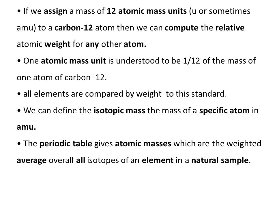 If we assign a mass of 12 atomic mass units (u or sometimes amu) to a carbon-12 atom then we can compute the relative atomic weight for any other atom.