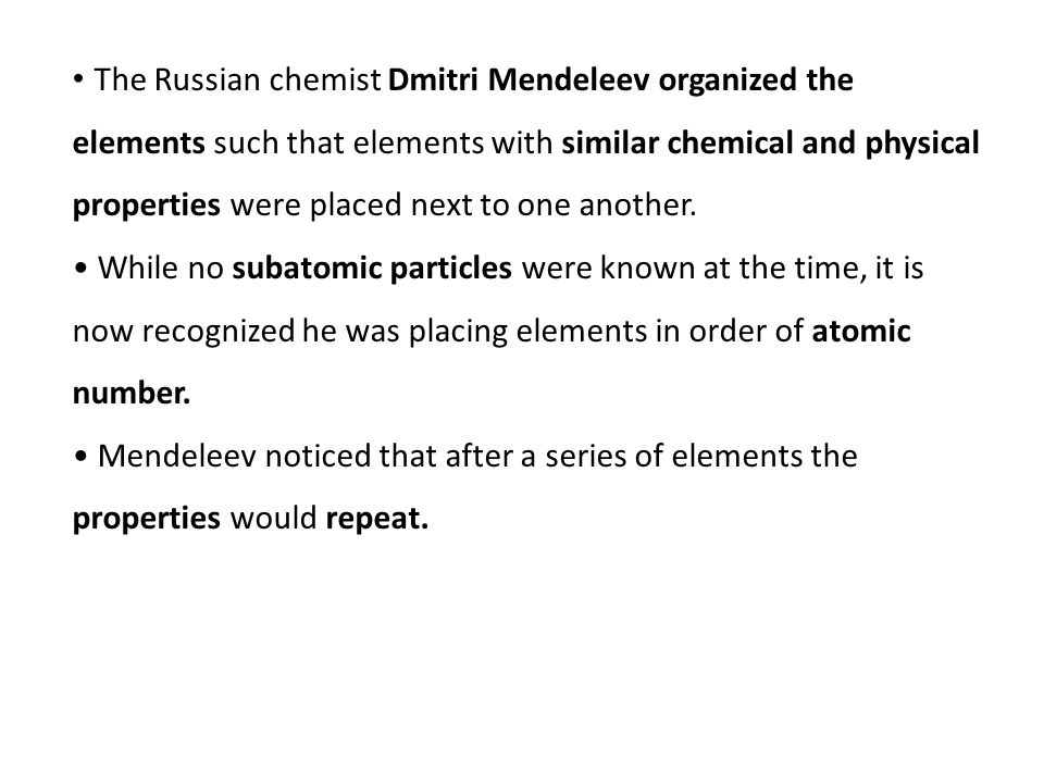 The Russian chemist Dmitri Mendeleev organized the elements such that elements with similar chemical and physical properties were placed next to one another.