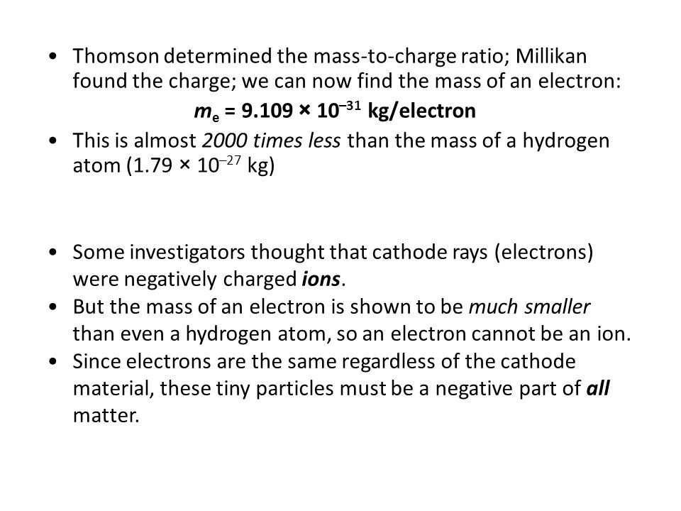 Thomson determined the mass-to-charge ratio; Millikan found the charge; we can now find the mass of an electron: