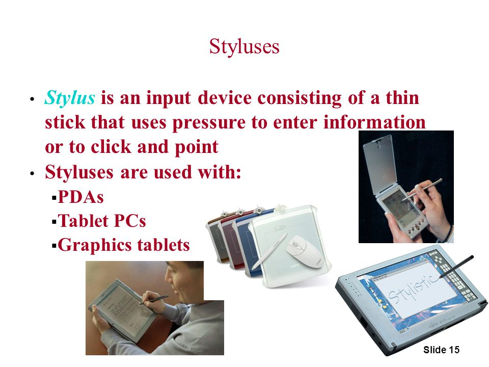 Styluses Stylus is an input device consisting of a thin stick that uses pressure to enter information or to click and point.