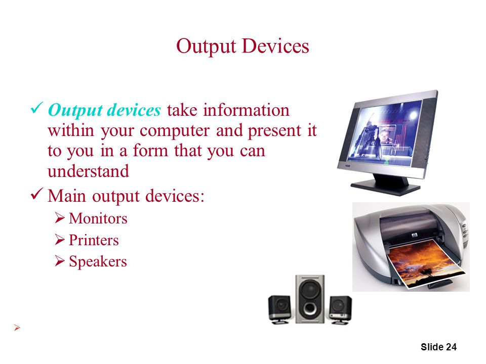 Output Devices Output devices take information within your computer and present it to you in a form that you can understand.