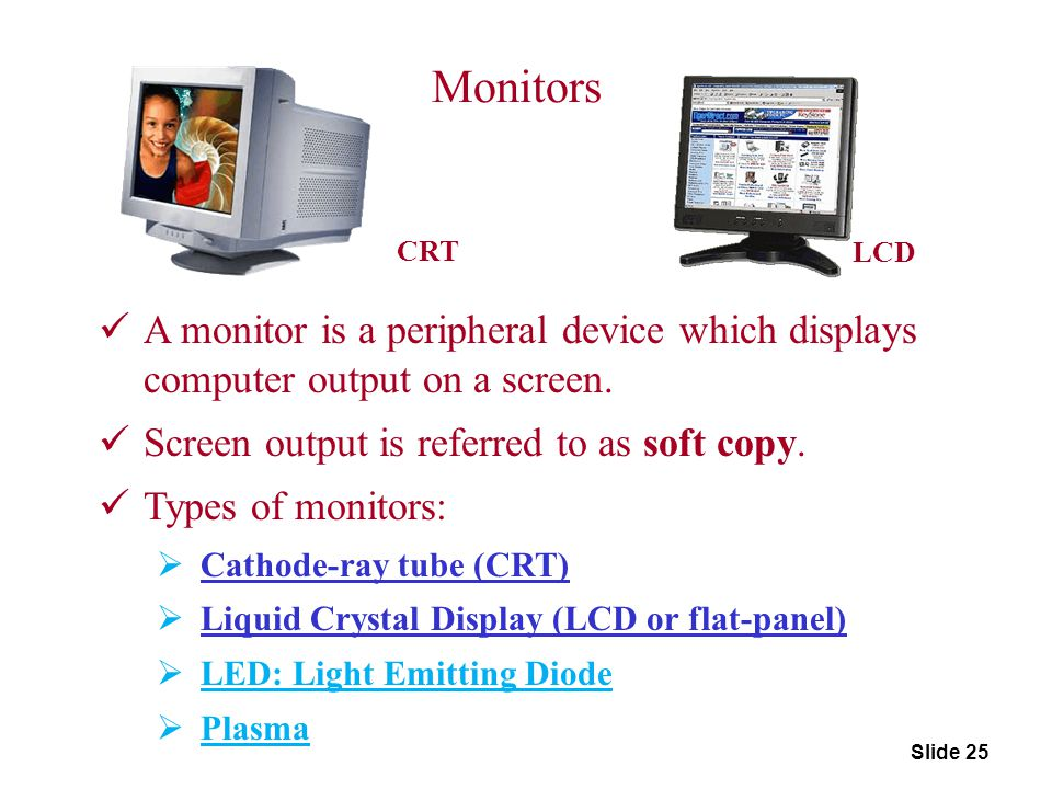 Monitors CRT. LCD. A monitor is a peripheral device which displays computer output on a screen. Screen output is referred to as soft copy.