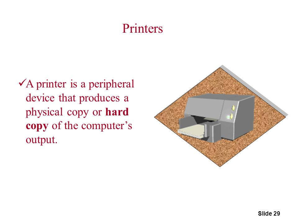 Printers A printer is a peripheral device that produces a physical copy or hard copy of the computer's output.