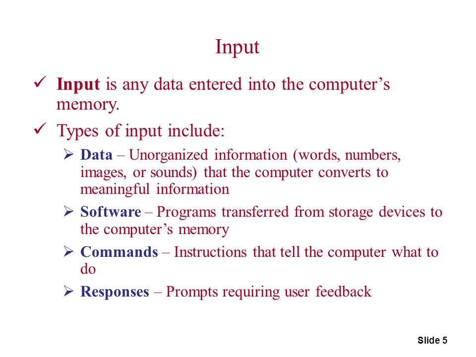 Input Input is any data entered into the computer's memory.