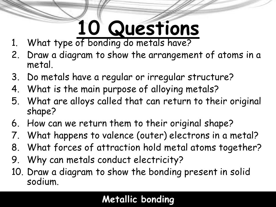 10 Questions What type of bonding do metals have