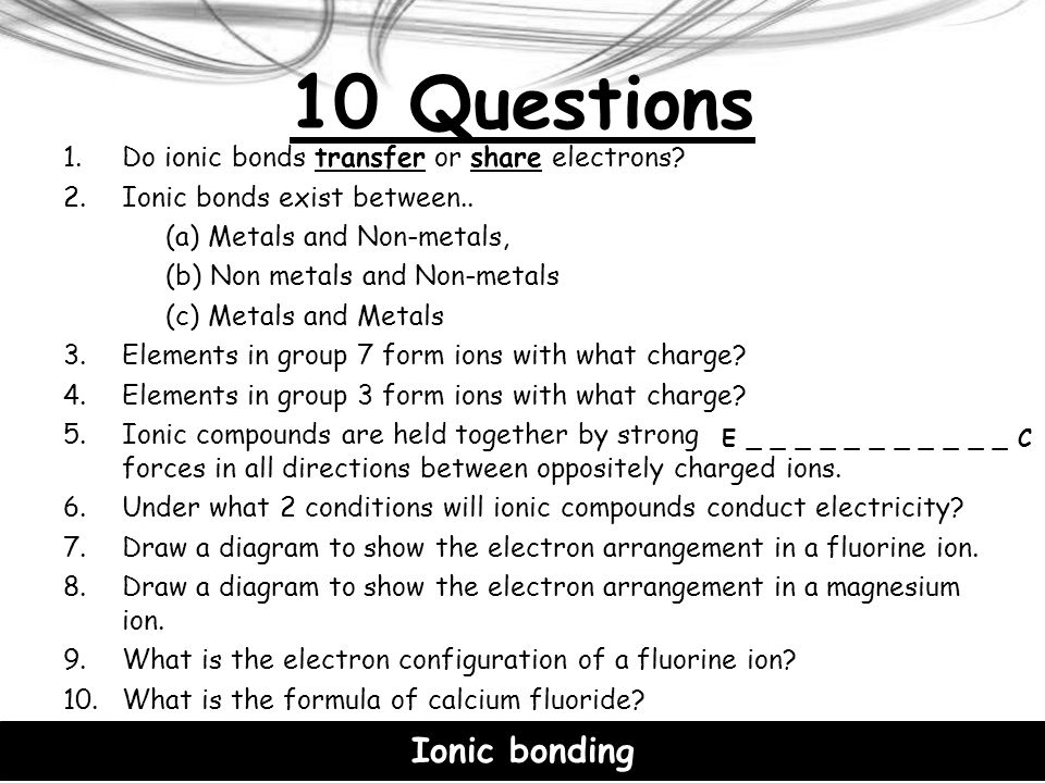 10 Questions Ionic bonding Do ionic bonds transfer or share electrons