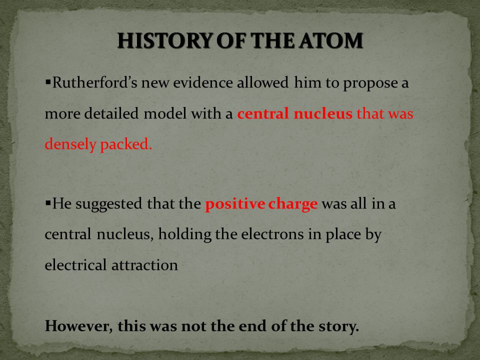 HISTORY OF THE ATOM Rutherford's new evidence allowed him to propose a more detailed model with a central nucleus that was densely packed.