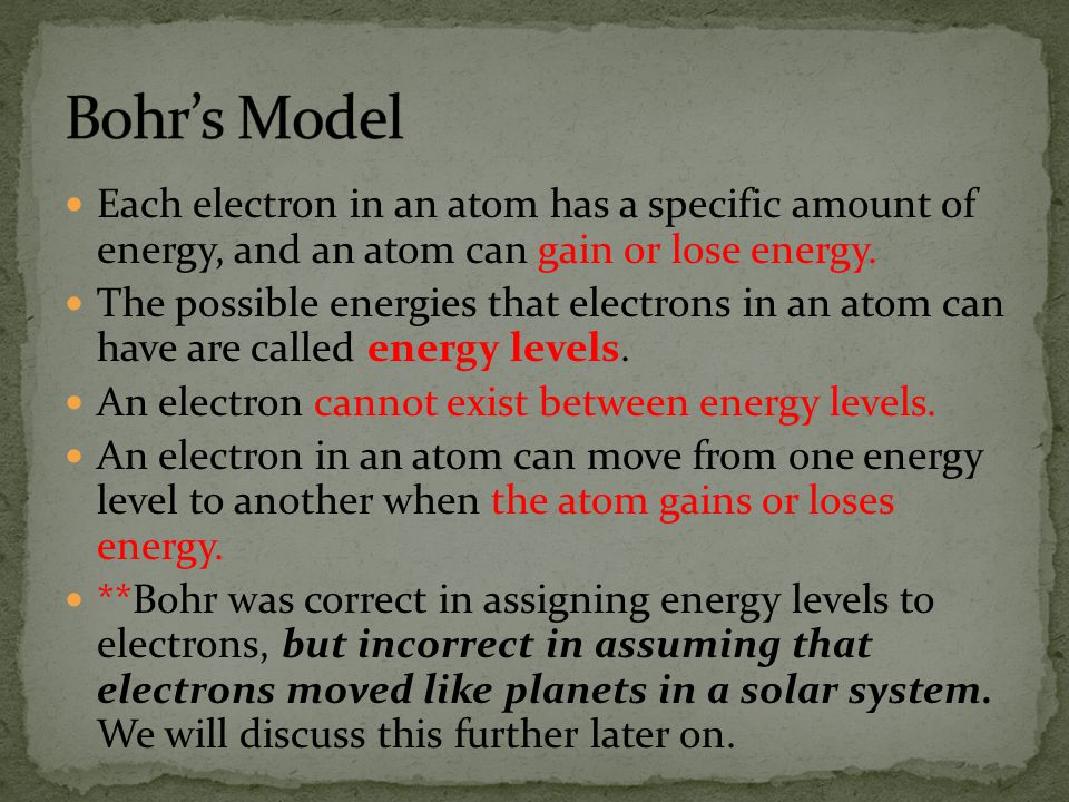 Bohr's Model Each electron in an atom has a specific amount of energy, and an atom can gain or lose energy.