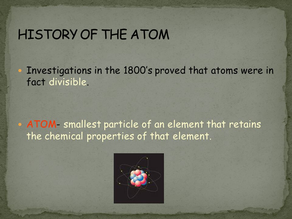HISTORY OF THE ATOM Investigations in the 1800's proved that atoms were in fact divisible.