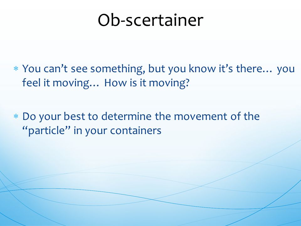 Ob-scertainer You can't see something, but you know it's there… you feel it moving… How is it moving
