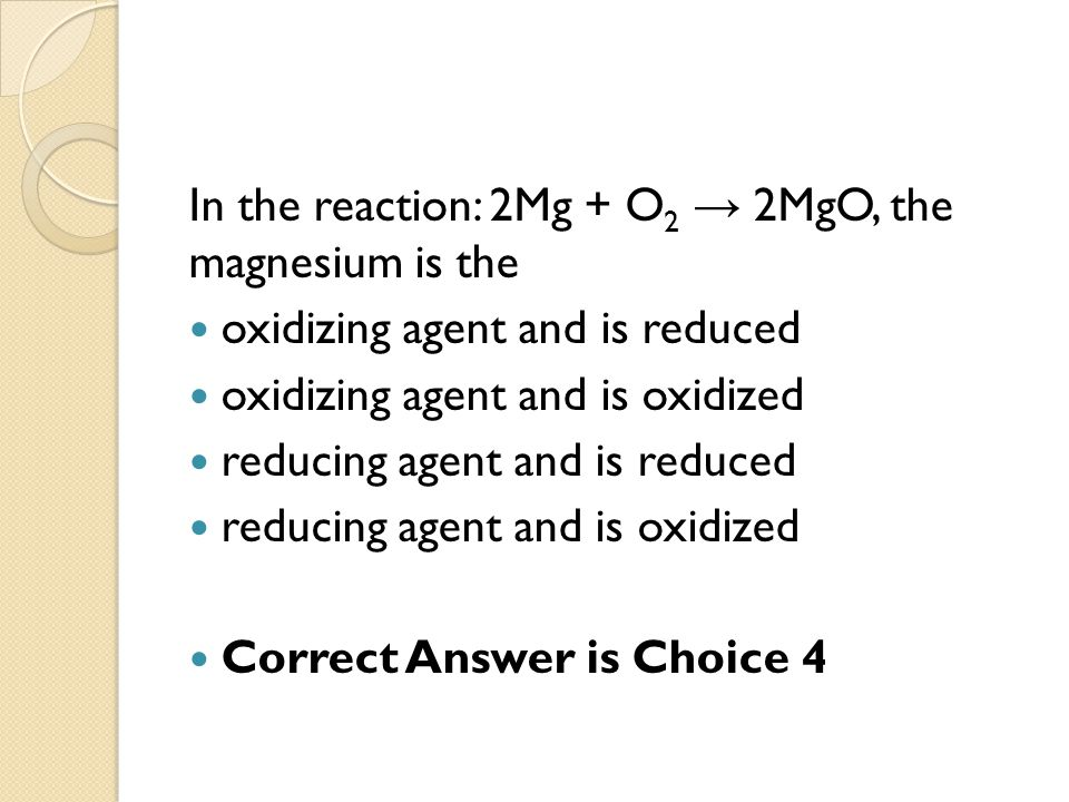 In the reaction: 2Mg + O2 → 2MgO, the magnesium is the