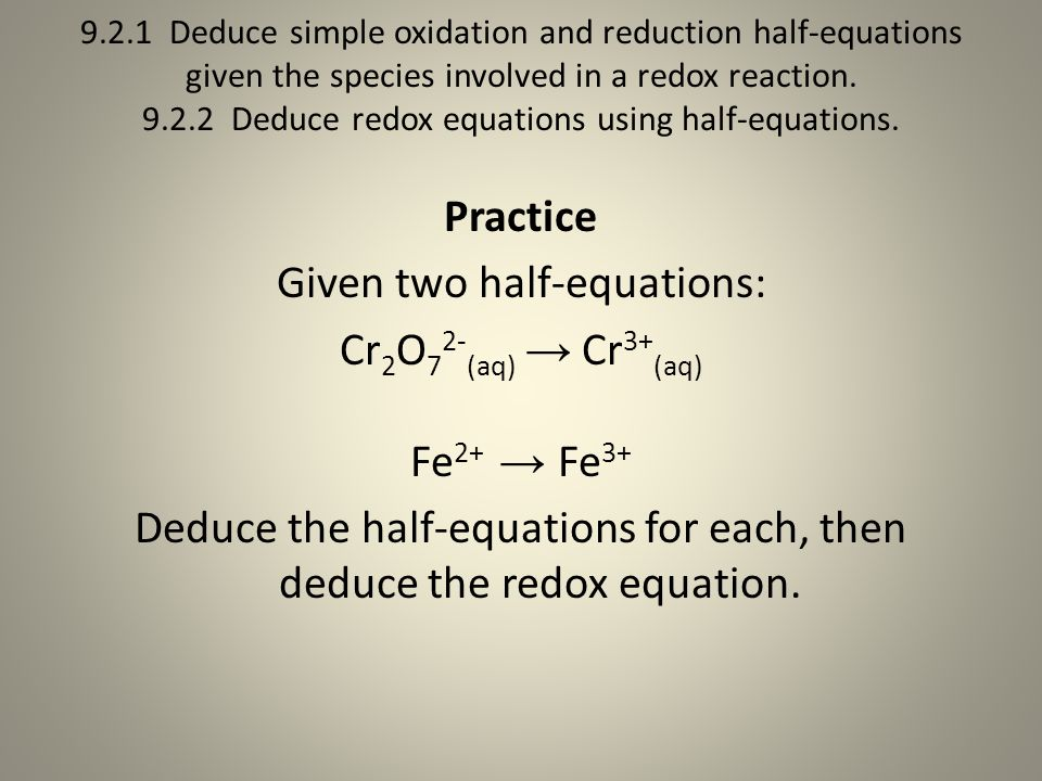 9.2.1 Deduce simple oxidation and reduction half-equations given the species involved in a redox reaction. 9.2.2 Deduce redox equations using half-equations.