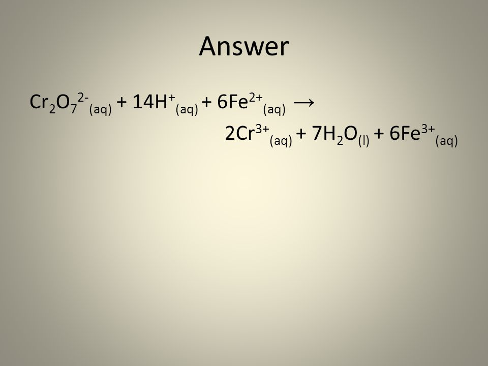 Answer Cr2O72-(aq) + 14H+(aq) + 6Fe2+(aq) → 2Cr3+(aq) + 7H2O(l) + 6Fe3+(aq)