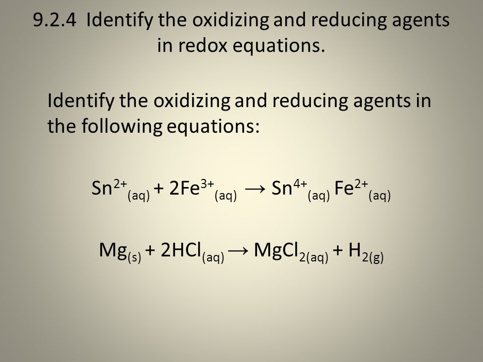 9.2.4 Identify the oxidizing and reducing agents in redox equations.