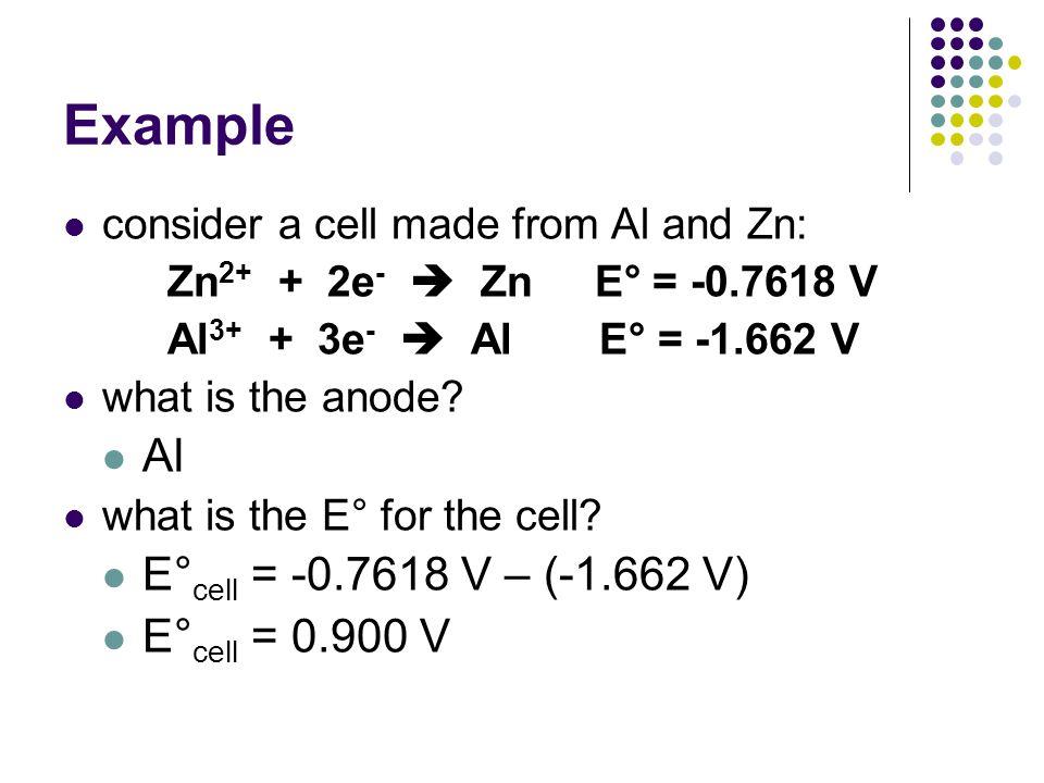 Example Al E°cell = -0.7618 V – (-1.662 V) E°cell = 0.900 V