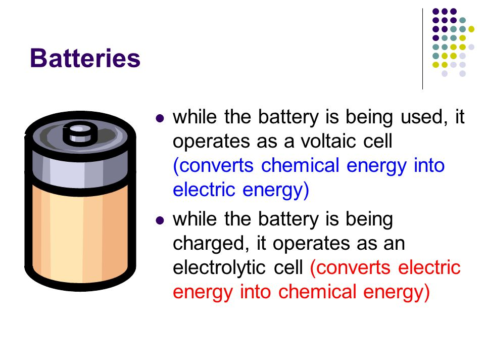 Batteries while the battery is being used, it operates as a voltaic cell (converts chemical energy into electric energy)