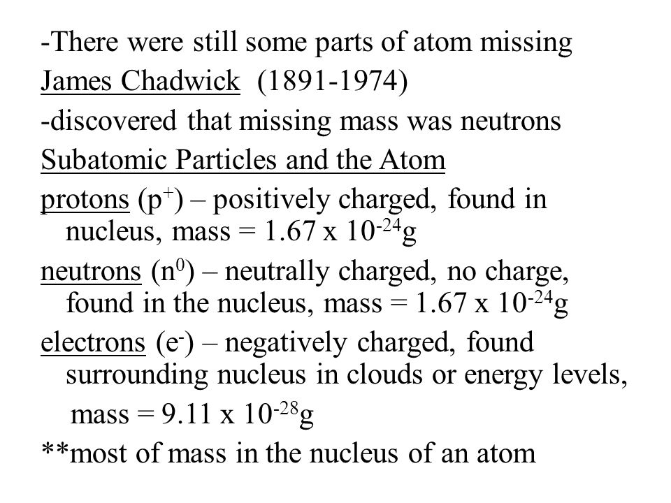 -There were still some parts of atom missing James Chadwick (1891-1974) -discovered that missing mass was neutrons Subatomic Particles and the Atom protons (p+) – positively charged, found in nucleus, mass = 1.67 x 10-24g neutrons (n0) – neutrally charged, no charge, found in the nucleus, mass = 1.67 x 10-24g electrons (e-) – negatively charged, found surrounding nucleus in clouds or energy levels, mass = 9.11 x 10-28g **most of mass in the nucleus of an atom