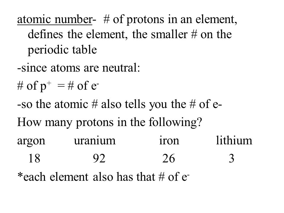 atomic number- # of protons in an element, defines the element, the smaller # on the periodic table -since atoms are neutral: # of p+ = # of e- -so the atomic # also tells you the # of e- How many protons in the following.