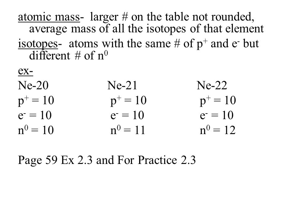atomic mass- larger # on the table not rounded, average mass of all the isotopes of that element isotopes- atoms with the same # of p+ and e- but different # of n0 ex- Ne-20 Ne-21 Ne-22 p+ = 10 p+ = 10 p+ = 10 e- = 10 e- = 10 e- = 10 n0 = 10 n0 = 11 n0 = 12 Page 59 Ex 2.3 and For Practice 2.3