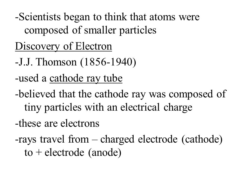 -Scientists began to think that atoms were composed of smaller particles Discovery of Electron -J.J.
