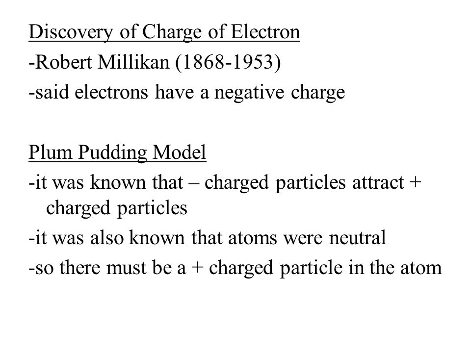 Discovery of Charge of Electron -Robert Millikan (1868-1953) -said electrons have a negative charge Plum Pudding Model -it was known that – charged particles attract + charged particles -it was also known that atoms were neutral -so there must be a + charged particle in the atom
