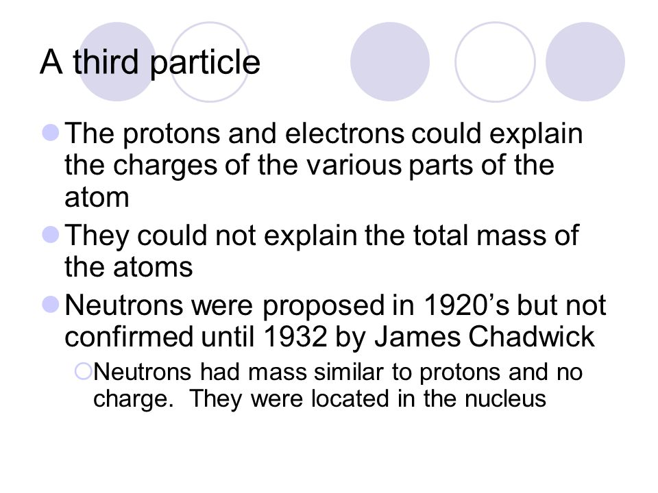 A third particle The protons and electrons could explain the charges of the various parts of the atom.