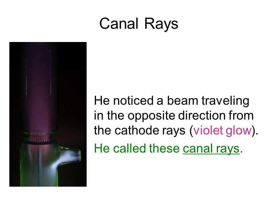 Canal Rays He noticed a beam traveling in the opposite direction from the cathode rays (violet glow).