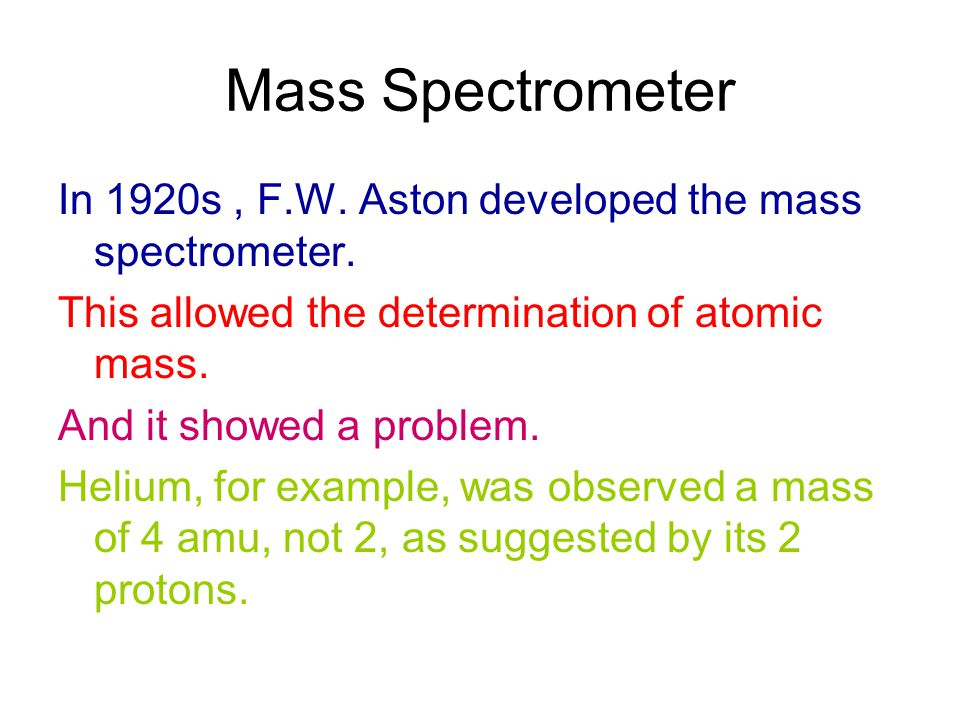 Mass Spectrometer In 1920s , F.W. Aston developed the mass spectrometer. This allowed the determination of atomic mass.