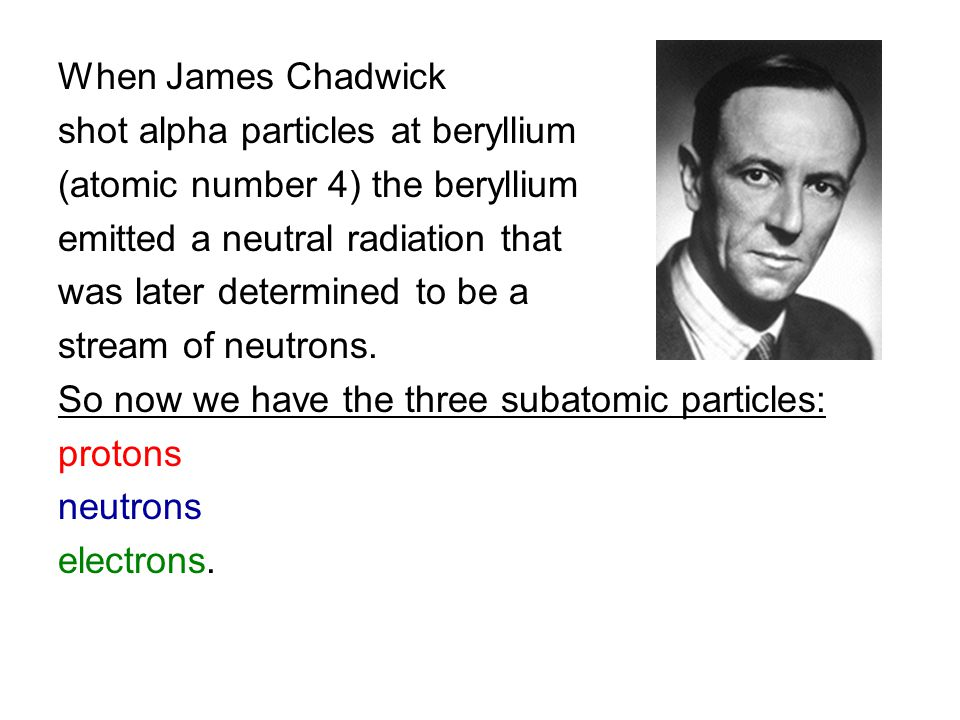 When James Chadwick shot alpha particles at beryllium. (atomic number 4) the beryllium. emitted a neutral radiation that.