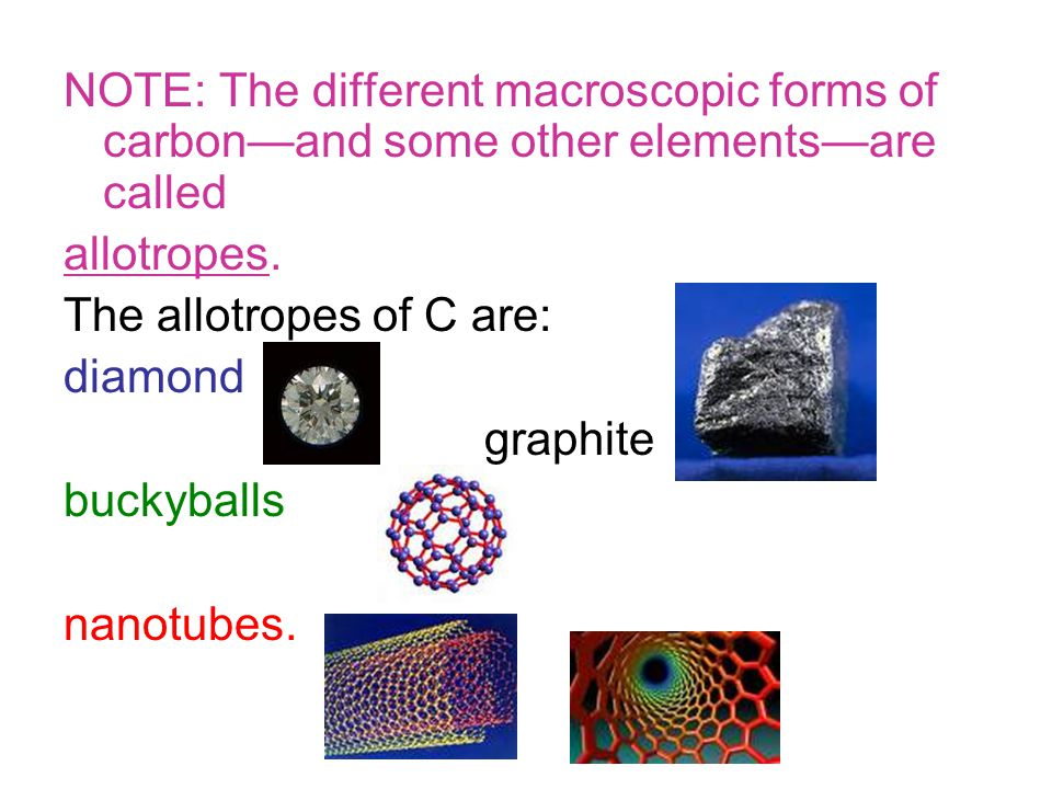 NOTE: The different macroscopic forms of carbon—and some other elements—are called