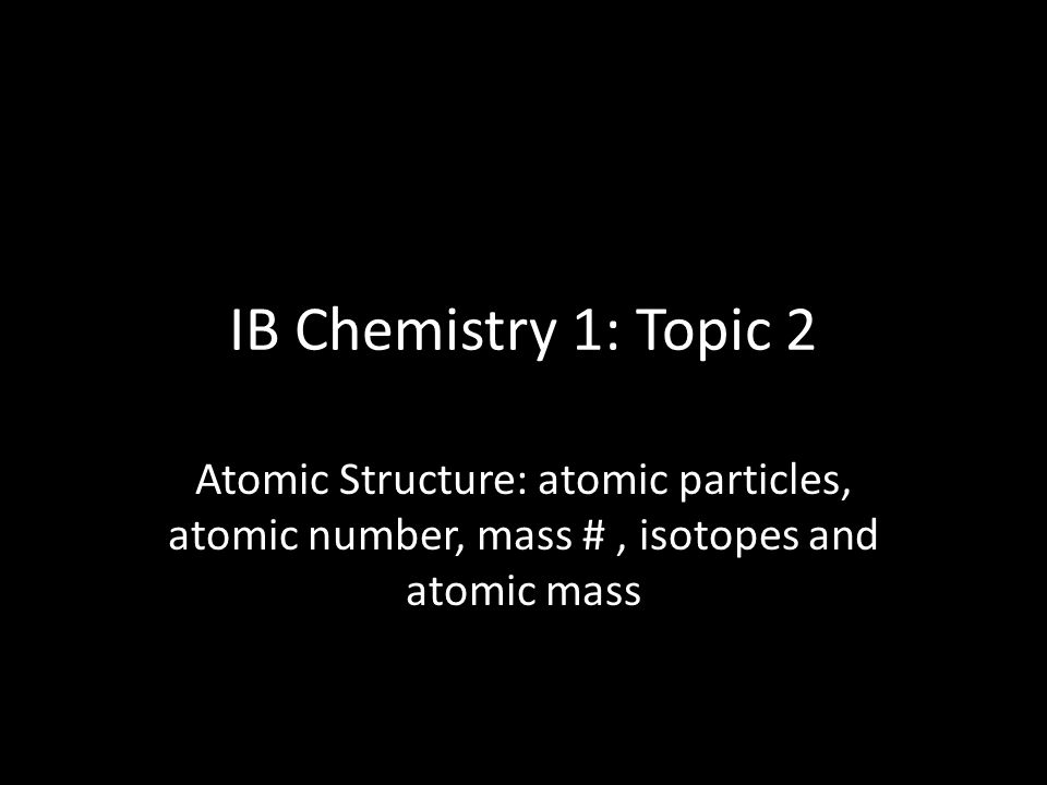 IB Chemistry 1: Topic 2 Atomic Structure: atomic particles, atomic number, mass # , isotopes and atomic mass.