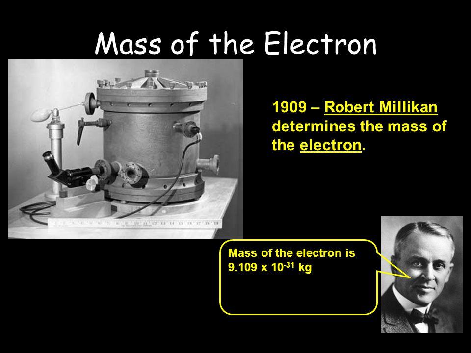 Mass of the Electron 1909 – Robert Millikan determines the mass of the electron. The oil drop apparatus.