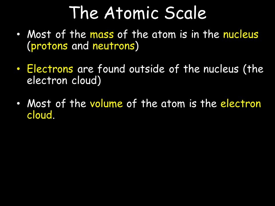 The Atomic Scale Most of the mass of the atom is in the nucleus (protons and neutrons)
