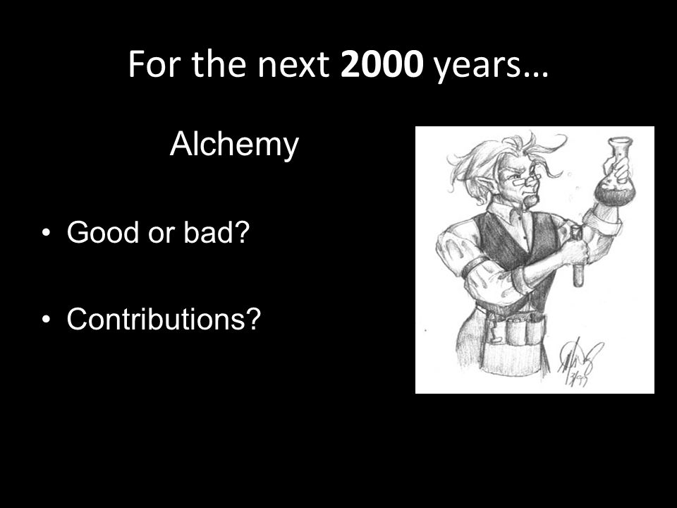 For the next 2000 years… Alchemy Good or bad Contributions
