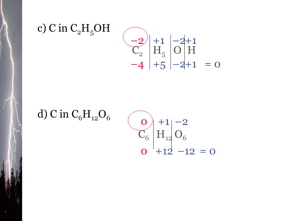 c) C in C2H5OH C2 H5 O H –2 +1 –2 +1 –4 +5 –2 +1 = 0 d) C in C6H12O6 C6 H12 O6 +1 –2 +12 –12 = 0