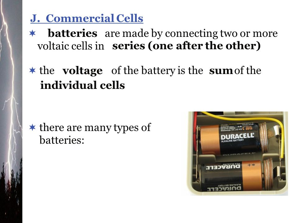 J. Commercial Cells are made by connecting two or more voltaic cells in. batteries. series (one after the other)