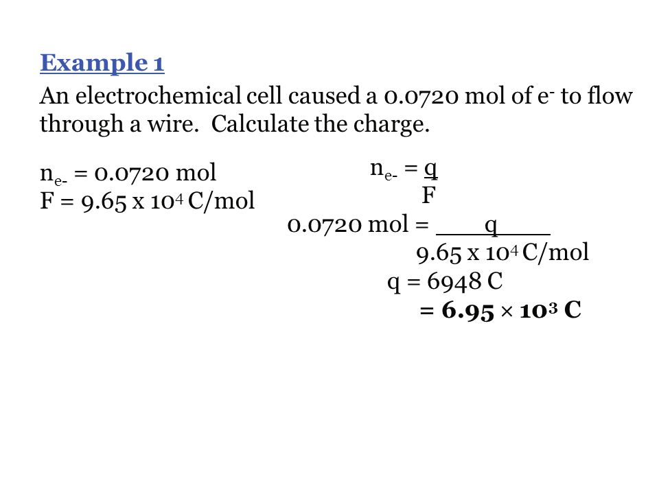 Example 1 An electrochemical cell caused a 0.0720 mol of e- to flow through a wire. Calculate the charge.