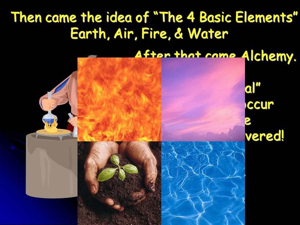 Then came the idea of The 4 Basic Elements Earth, Air, Fire, & Water