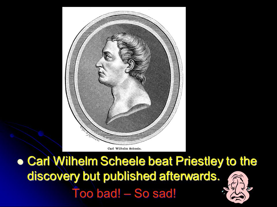 Carl Wilhelm Scheele beat Priestley to the discovery but published afterwards.