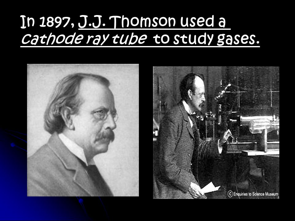 In 1897, J.J. Thomson used a cathode ray tube to study gases.