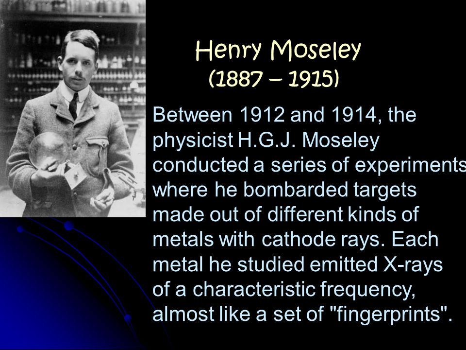 Henry Moseley (1887 – 1915) Between 1912 and 1914, the physicist H.G.J. Moseley. conducted a series of experiments where he bombarded targets.