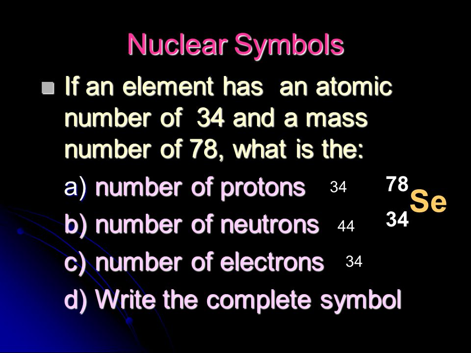 Nuclear Symbols If an element has an atomic number of 34 and a mass number of 78, what is the: number of protons.
